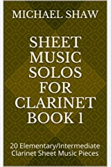 Sheet Music Solos For Clarinet Book 1: 20 Elementary/Intermediate Clarinet Sheet Music Pieces Kindle Edition