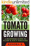 Tomato Growing: A Beginners Guide to Plump & Juicy Tomatoes