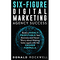 SIX-FIGURE DIGITAL MARKETING AGENCY SUCCESS: Build a Highly Profitable Seo Business and Never Worry about Making Sales again with this Proven Formula (English Edition)