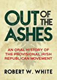 Out of the Ashes: An Oral History of Provisional Irish Republicanism