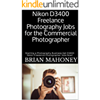 Nikon D3400 Freelance Photography Jobs for the Commercial Photographer: Starting a Photography Business Get D3400 Nikon… book cover