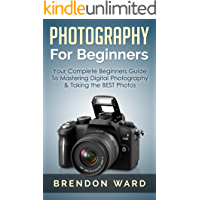 Photography For Beginners: Your Complete Beginners Guide To Mastering Digital Photography & Taking the BEST Photos (Photography, Digital Photography, DSLR, ... for Beginners, Photography Books)