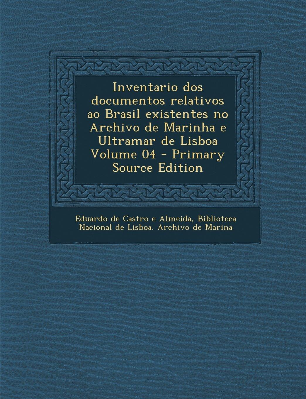 Inventario dos documentos relativos ao Brasil existentes no Archivo de Marinha e Ultramar de Lisboa Volume 04 - Primary Source Edition (Portuguese Edition) ebook