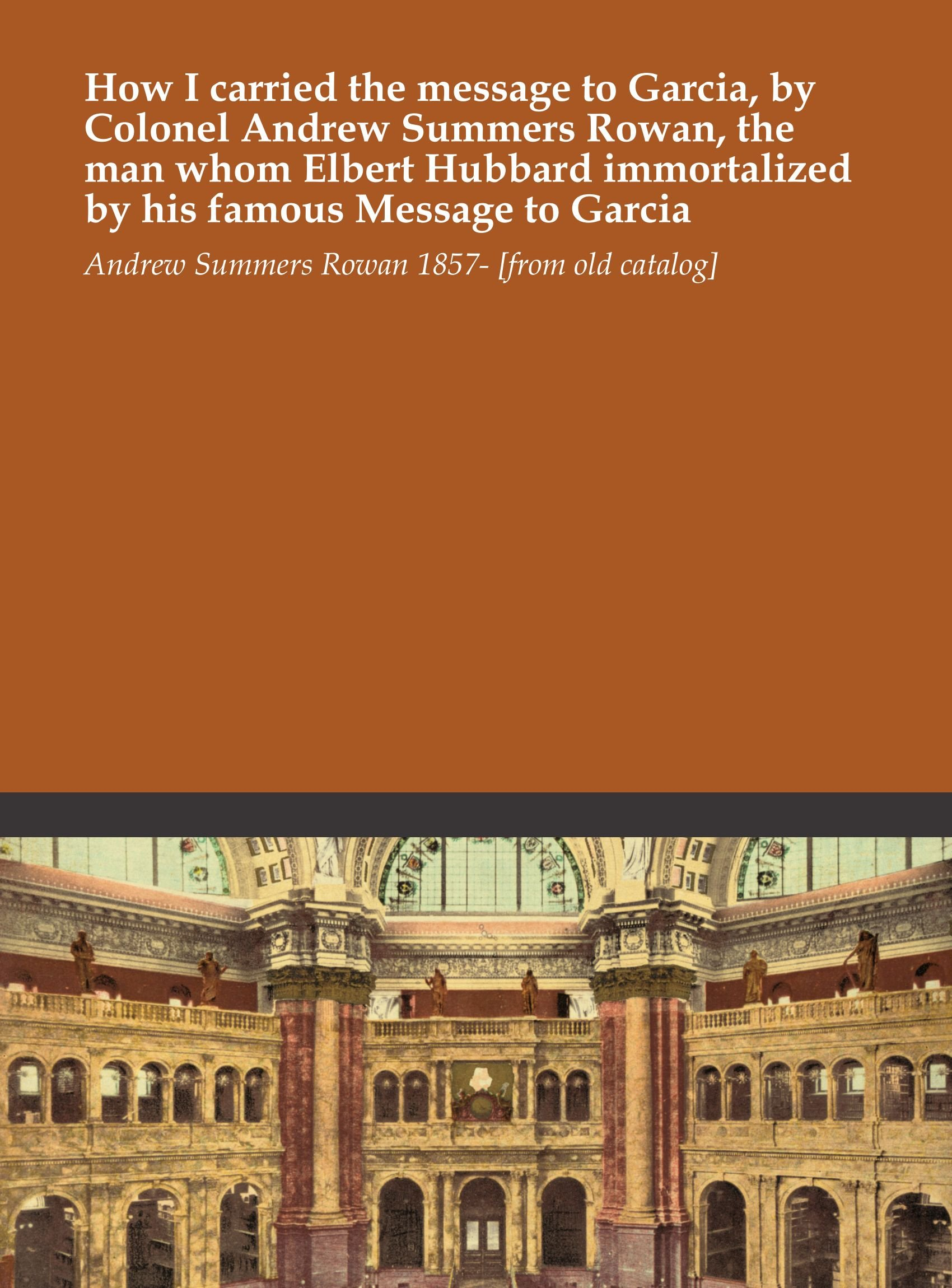 Download How I carried the message to Garcia, by Colonel Andrew Summers Rowan, the man whom Elbert Hubbard immortalized by his famous Message to Garcia ebook