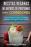 RECETAS VEGANAS DE BATIDOS DE PROTEINAS PARA CORREDORES: Incluye 50 Recetas Veganas de Batidos Saludables para Lograr tu Mejor Maratón