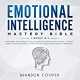 Emotional Intelligence Mastery Bible: 7 Books in 1: Emotional Intelligence, Self-Discipline, Cognitive Behavioral Therapy, How to Analyze People, Manipulation, Persuasion, Anger Management