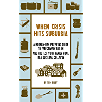 When Crisis Hits Suburbia: A Modern-Day Prepping Guide to Effectively Bug in and Protect Your Family Home in a Societal…