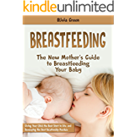 Breastfeeding: The New Mother's Guide to Breastfeeding Your Baby, Giving Your Child the Best Start in Life, and Developing the Best Relationship Possible
