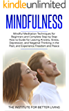 Mindfulness: Mindful Meditation Techniques for Beginners and Complete Step by Step How to Guide for Leaving Anxiety, Stress, Depression, and Negative Thinking ... for Beginners, Meditation Techniques)