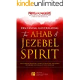 Discerning and Defeating the Ahab & Jezebel Spirit: The Spiritual Warrior's Guide to Overcome this Spirit of Control and Walk