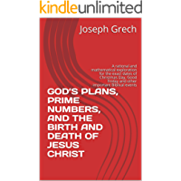 GOD'S PLANS, PRIME NUMBERS, AND  THE BIRTH AND DEATH OF JESUS CHRIST: A rational and mathematical exploration for the exact dates of Christmas Day, Good Friday and other important Biblical events