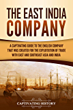 The East India Company: A Captivating Guide to the English Company That Was Created for the Exploitation of Trade with East and Southeast Asia and India (English Edition)