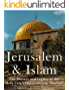 Jerusalem and Islam: The History and Legacy of the Holy City's Importance to Muslims (English Edition)