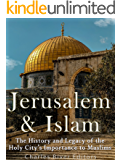 Jerusalem and Islam: The History and Legacy of the Holy City's Importance to Muslims