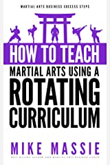 How To Teach Martial Arts Using A Rotating Curriculum: The Key to Teaching Large Classes and Multiple Ranks in Your Karate School (Martial Arts Business Success Steps Book 5) Kindle Edition