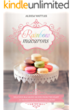 Rainbow Macarons: Delicious Macarons Recipes From the Heart + 10 Desserts Recipes with Macarons