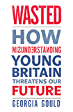 Wasted: How Misunderstanding Young Britain Threatens Our Future