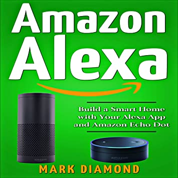 Amazon Alexa: Build A Smart Home With Your Alexa App And Amazon Echo Dot