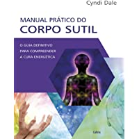 Manual Prático do Corpo Sutil: O Guia Definitivo Para Compreender a Cura Energética