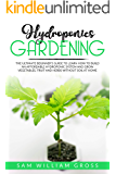 Hydroponics Gardening: The Ultimate Beginner's Guide to Learn How to Build an Affordable Hydroponic System and Grow Vegetables, Fruit and Herbs Without Soil at Home