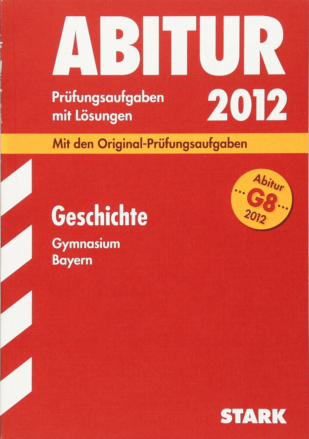 Abitur-Prüfungsaufgaben Gymnasium Bayern / Mit Lösungen; Geschichte G8 2012; Mit den Original-Prüfungsaufgaben 2011.