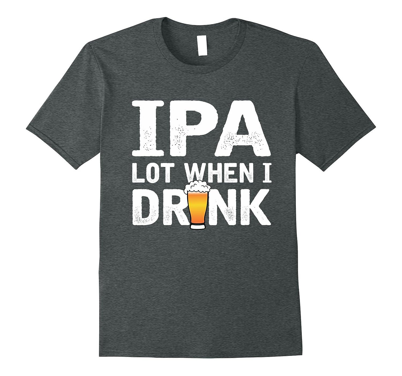 IPA Lot When I drink – Funny Beer Shirt-Teeae