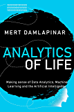 Analytics of Life: Making Sense of Artificial Intelligence, Machine Learning and Data Analytics