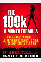 The 100k a Month Formula: For Kickass Women Entrepreneurs Ready to Suck It Up and Finally Play BIG! (The Rich Chicks Guide Book 1) Kindle Edition