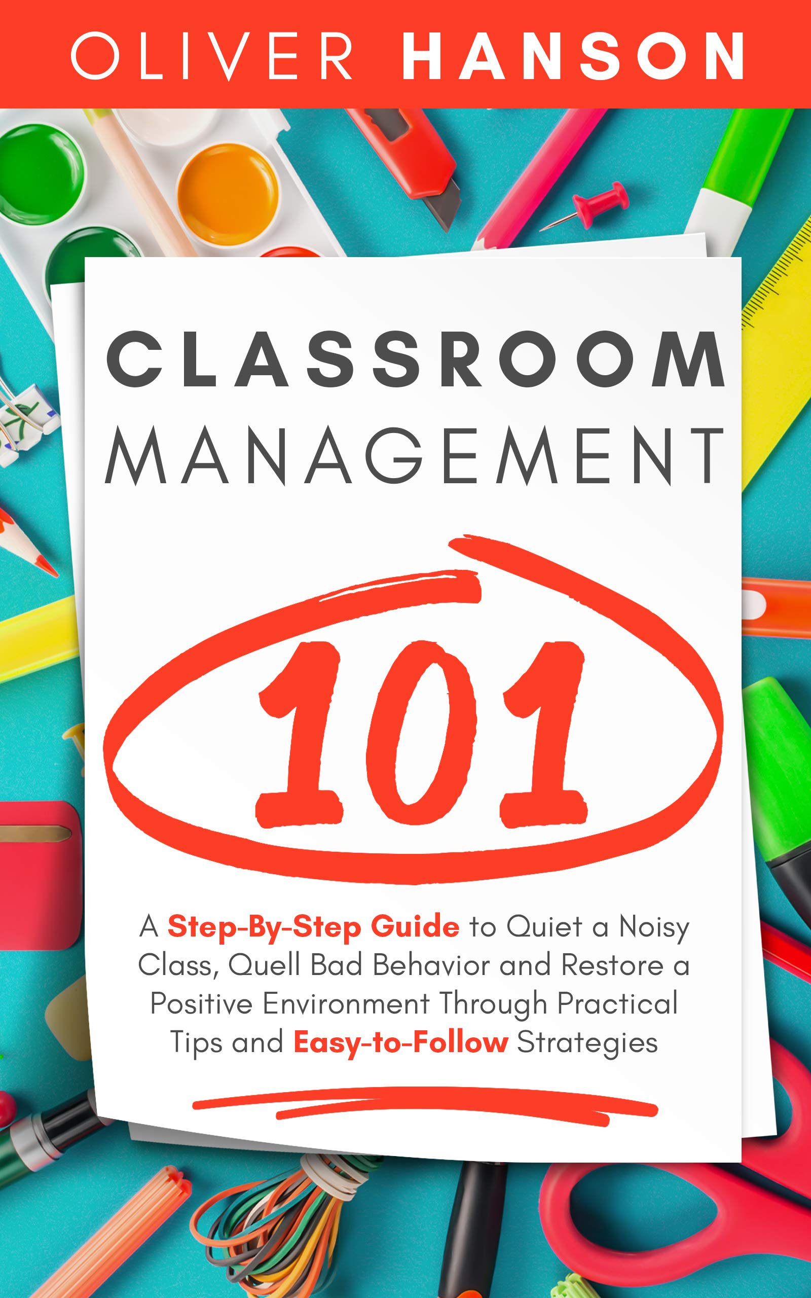 Classroom Management 101  A Step By Step Guide To Quiet A Noisy Class Quell Bad Behavior And Restore A Positive Environment Through Practical Tips And Easy To Follow Strategies  English Edition