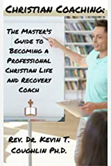 Christian Coaching: The Master's Guide to Becoming a Professional Christian Life and Recovery Coach Kindle Edition