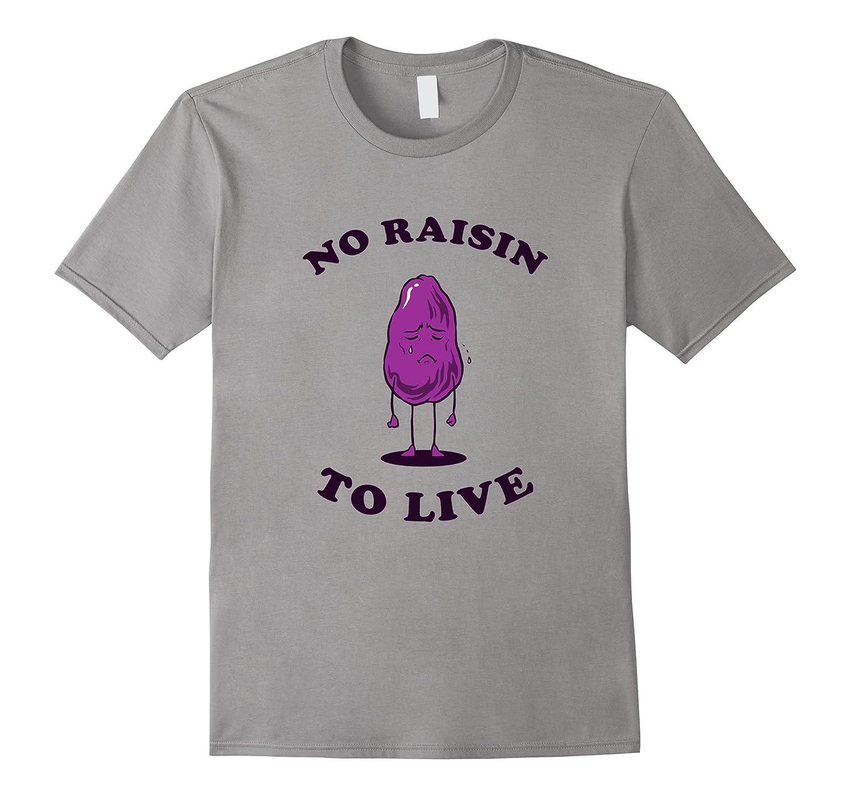 No Raisin To Live T-Shirt - Funny Sad Raisins Pun-FL