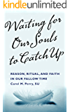 Waiting For Our Souls To Catch Up: Reason, Ritual, and Faith in Our Fallow Time