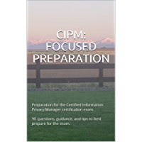 CIPM: FOCUSED PREPARATION: Preparation for the Certified Information Privacy Manager certification exam. 90 questions…