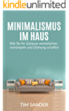 Minimalismus im Haus: Wie Sie Ihr Zuhause vereinfachen, entrümpeln und Ordnung schaffen. (Minimalismus im Haus, Minimalismus, Entrümpeln)
