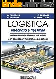 Logistica Integrata e Flessibile: Per i sistemi produttivi dell'industria e del terziario. Con applicazioni numeriche e progettuali