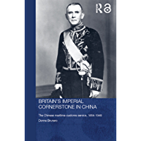 Britain's Imperial Cornerstone in China: The Chinese Maritime Customs Service, 1854-1949 (Routledge Studies in the Modern History of Asia Book 36) (English Edition)