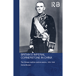 Britain's Imperial Cornerstone in China: The Chinese Maritime Customs Service, 1854-1949 (Routledge Studies in the…