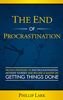 THE END OF PROCRASTINATION: Proven Strategies to End Procrastination,  Motivate Yourself and Become a Master on  Getting Things Done