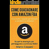 COME GUADAGNARE CON AMAZON FBA: Ecco tutti i segreti per iniziare a vendere su Amazon. Scopri le strategie per primeggiare e comincia OGGI! (GUADAGNARE ONLINE Vol. 2)