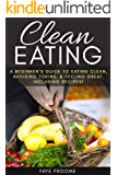 Clean Eating: A beginner's Guide to Eating Clean, Avoiding Toxins, and Feeling Great. Including Recipes! (Healthy Eating Series Book 1)