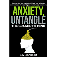 ANXIETY, UNTANGLE THE SPAGHETTI MIND: Discover The Secrets That Will Help You To Forever Overcome The Stress And Pain…