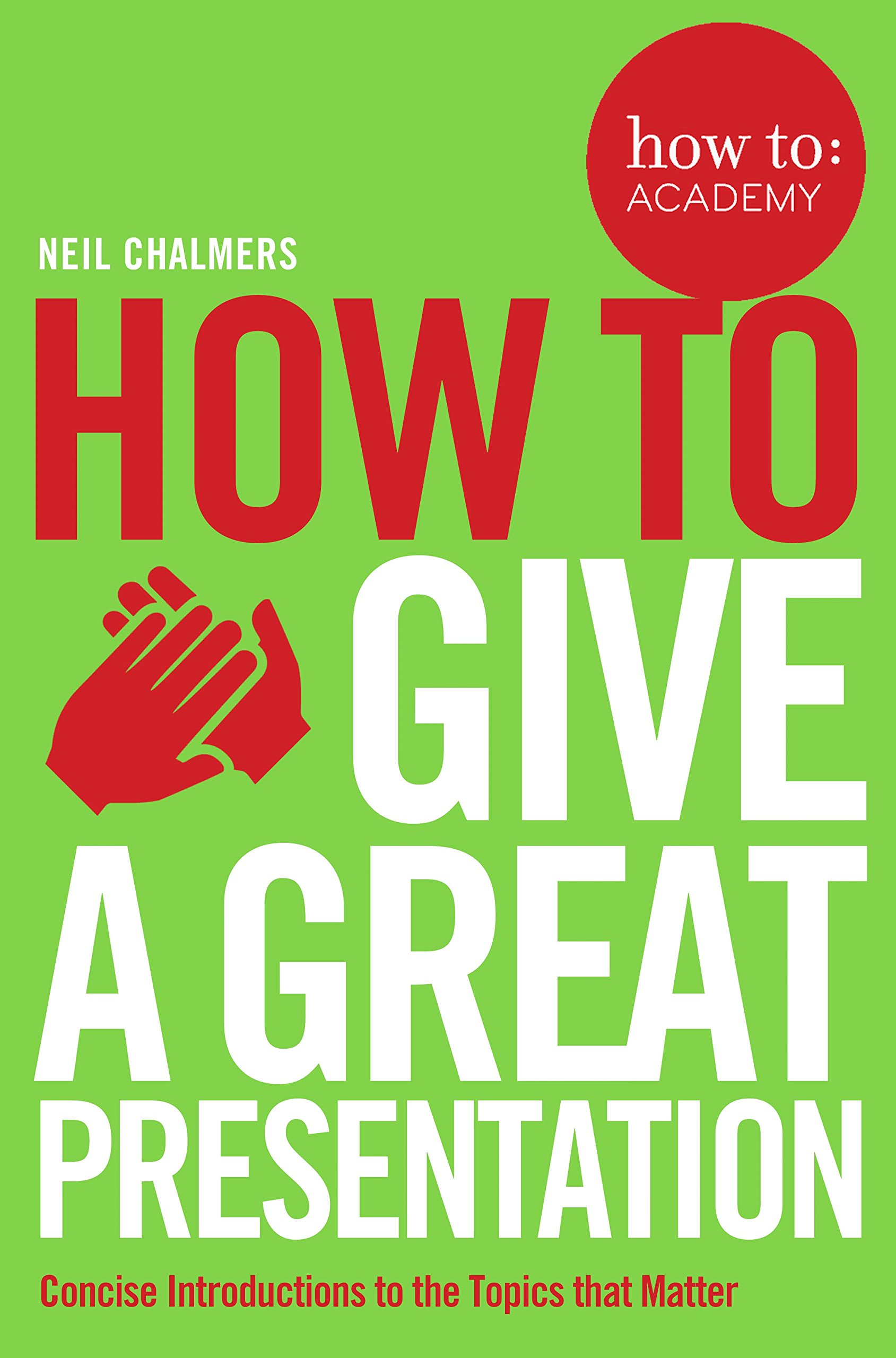 how to give a great presentation how to academy co uk how to give a great presentation how to academy co uk neil chalmers 9781509814473 books