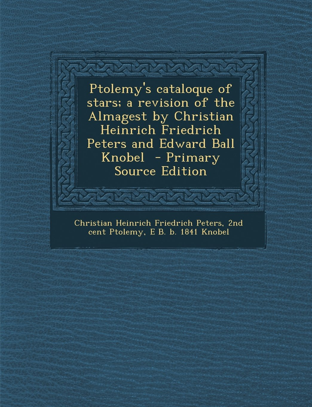 Download Ptolemy's Cataloque of Stars; A Revision of the Almagest by Christian Heinrich Friedrich Peters and Edward Ball Knobel - Primary Source Edition pdf