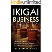 IKIGAI BUSINESS: The Secret of Japanese Omi Merchants to Find a Profitable, Meaningful, and Socially friendly Business (Zen and a Way of Sustainable Prosperity)