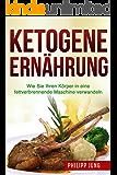 Ketogene Ernährung: Wie Sie Ihren Körper mit der Ketogenen Diät in eine fettverbrennende Maschine verwandeln (inkl. Einkaufsliste & Essensplan) (German Edition)