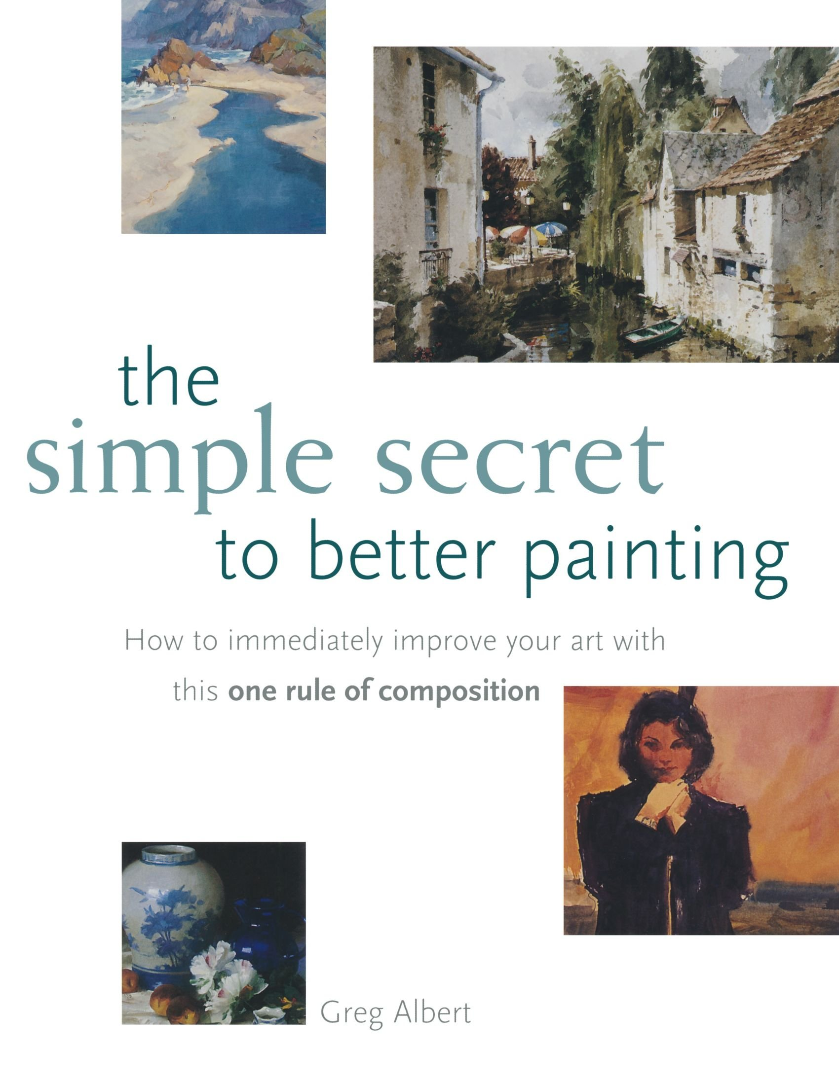 The Simple Secret to Better Painting: How to Immediately Improve Your Work  with the One Rule of Composition: Greg Albert: 9781581802566: Amazon.com:  Books