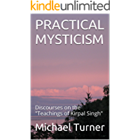 """PRACTICAL MYSTICISM: Discourses on the """"Teachings of Kirpal Singh"""""""