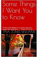 "Some Things I Want You to Know: ""If the Lord delights in a man's way, He makes his steps firm ... "" Psalm 37:23-24 Kindle Edition"