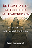 Be Frustrated, Be Terrified, Be Heartbroken: A conversation on the subject of cultivating a life worth living