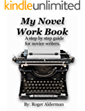 My Novel Work Book: A step by step guide for novice writers.